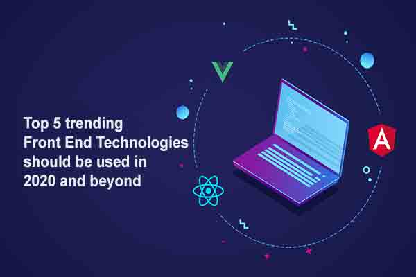 Top 5 trending front end technologies should be used in 2020 and beyond