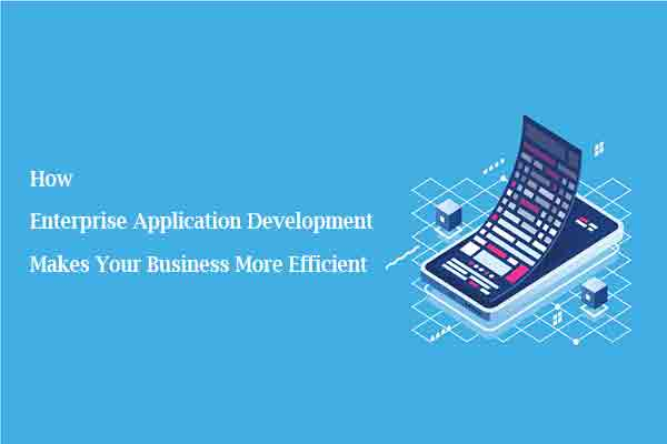 How Enterprise Application Development Makes Your Business More Efficient