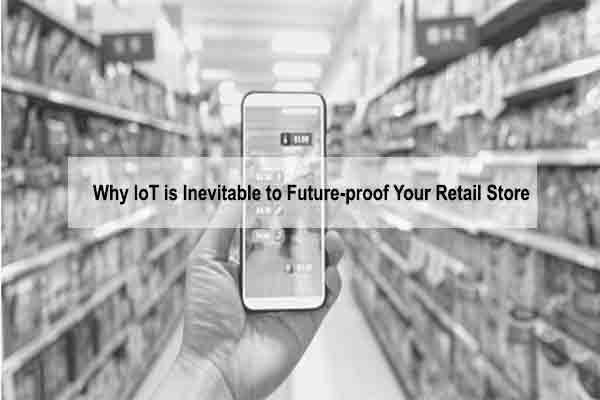 IoT is Inevitable to Future-proof Your Retail Store