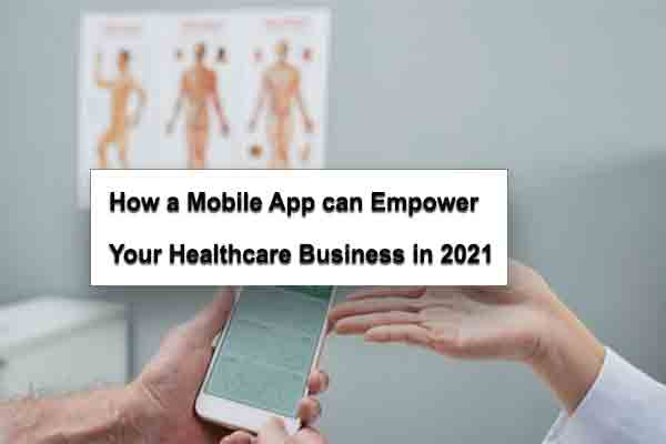 How a Mobile App can Empower Your Healthcare Business in 2021