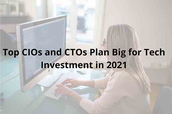 Top CIOs and CTOs Plan Big for Tech Investment in 2021